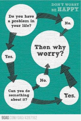 DOnt worry be happy - Do You have a problem in life - Yes - Can you do something about it - NO - yes - Then Why worry